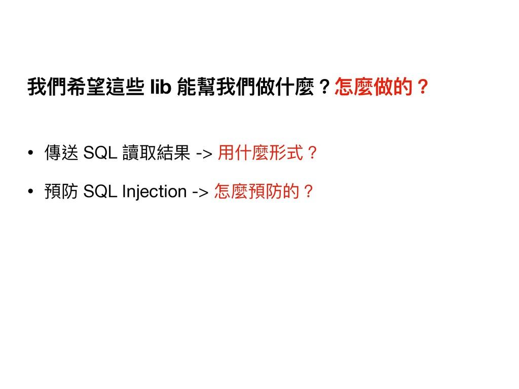 我們希望這些 lib 能幫我們做什麼?怎麼做的? • 傳送 SQL 讀取結果 -> ⽤什麼形式...