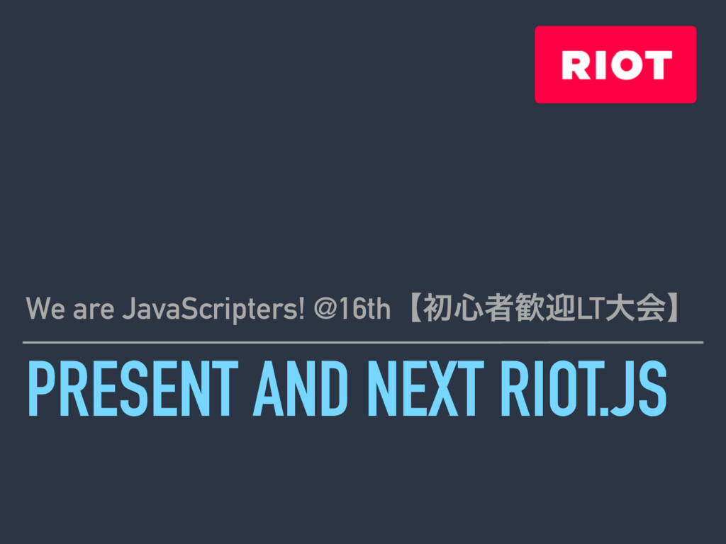 PRESENT AND NEXT RIOT.JS We are JavaScripters! ...