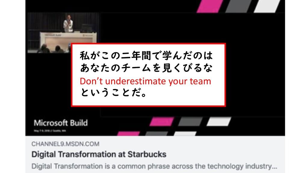 私がこの二年間で学んだのは あなたのチームを見くびるな Don't underestimate...