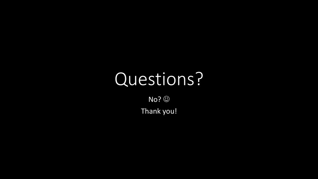 Questions? No?  Thank you!