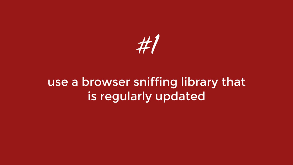 use a browser sniffing library that  is regula...