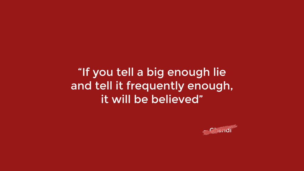"""""""If you tell a big enough lie  and tell it fre..."""