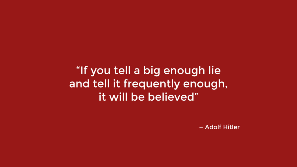 "— Adolf Hitler ""If you tell a big enough lie 