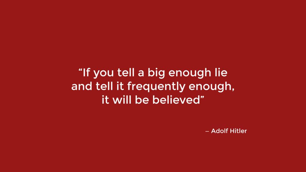 "— Adolf Hitler ""If you tell a big enough lie  ..."