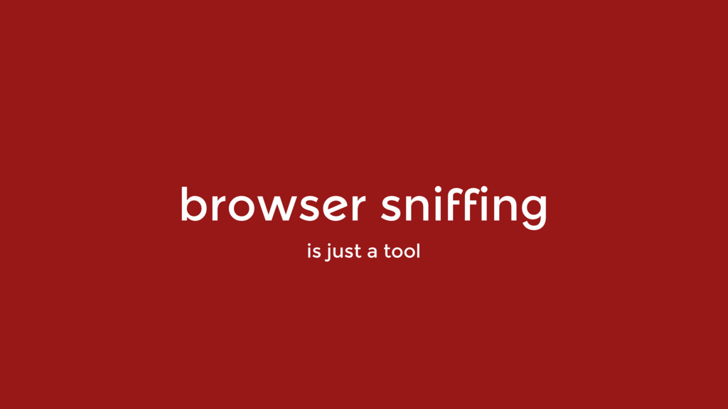 browser sniffing is just a tool