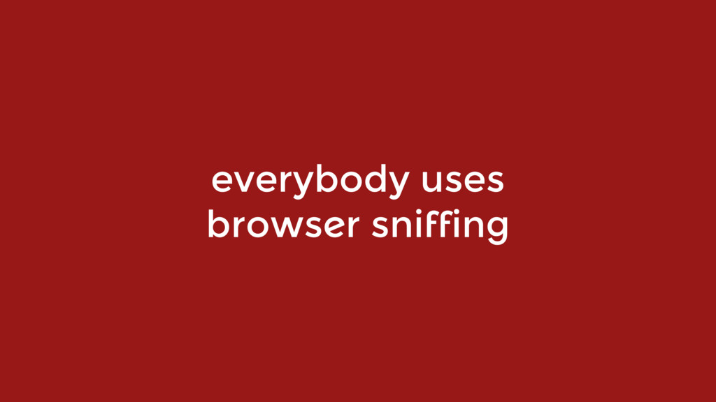 everybody uses  browser sniffing