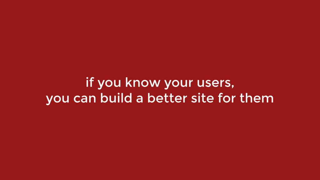 if you know your users,  you can build a bette...