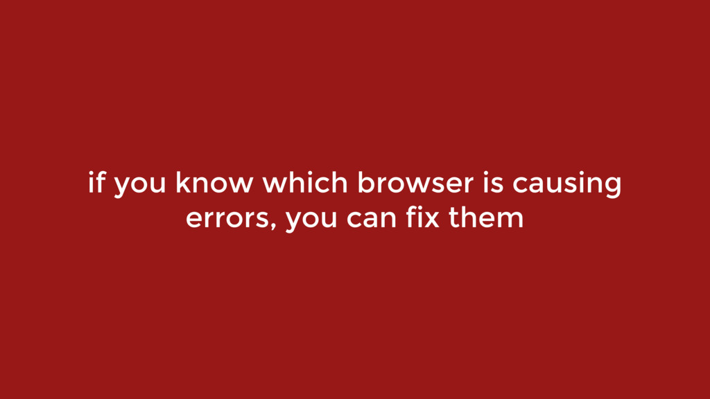 if you know which browser is causing errors, yo...