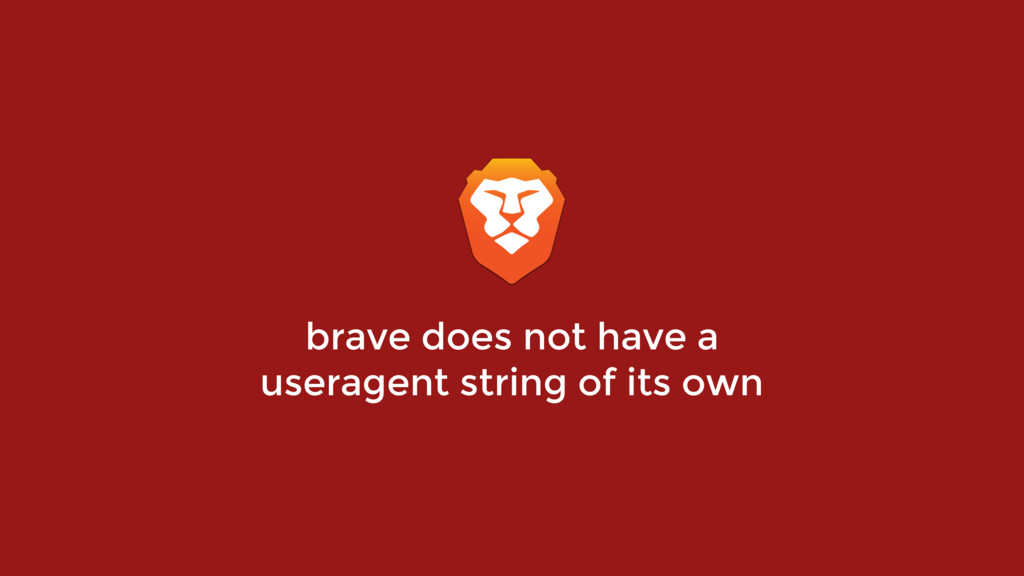 brave does not have a useragent string of its o...