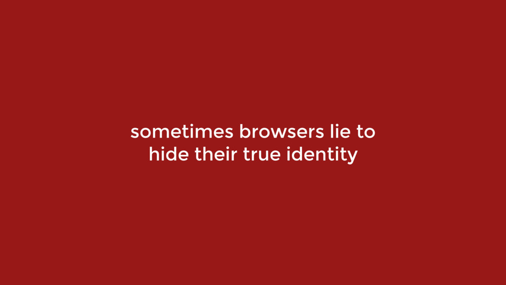sometimes browsers lie to  hide their true ide...