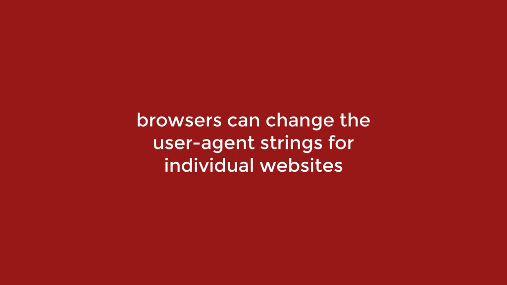 browsers can change the  user-agent strings fo...