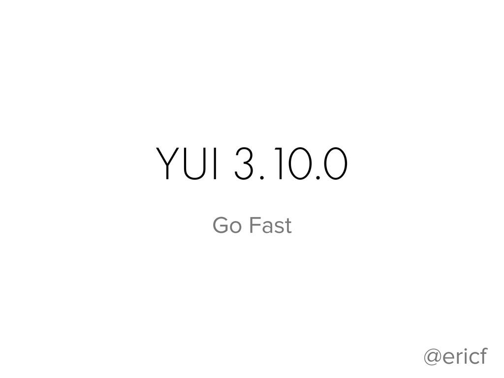 YUI 3.10.0 Go Fast @ericf