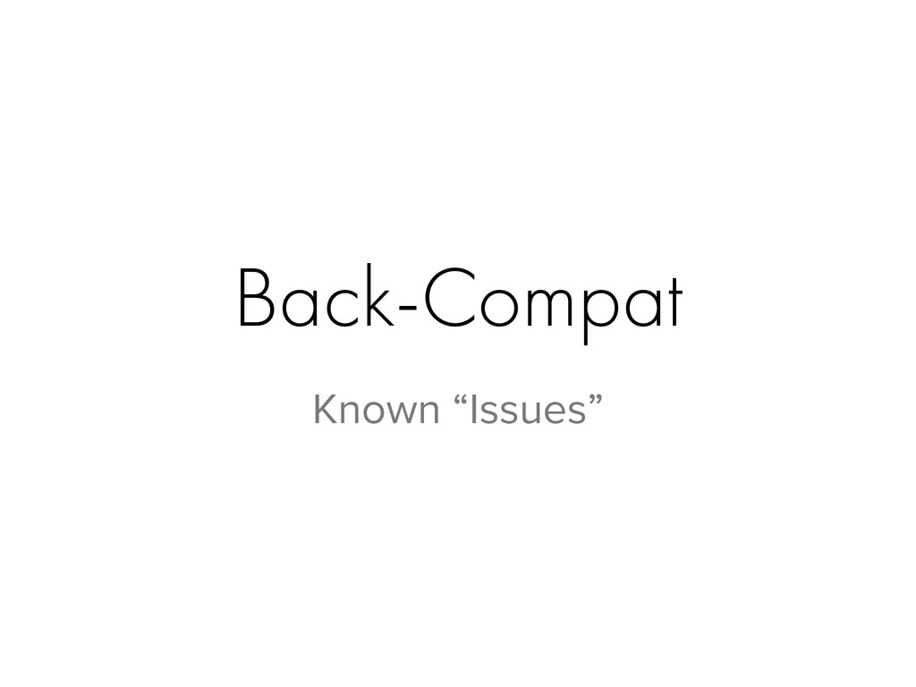 """Back-Compat Known """"Issues"""""""