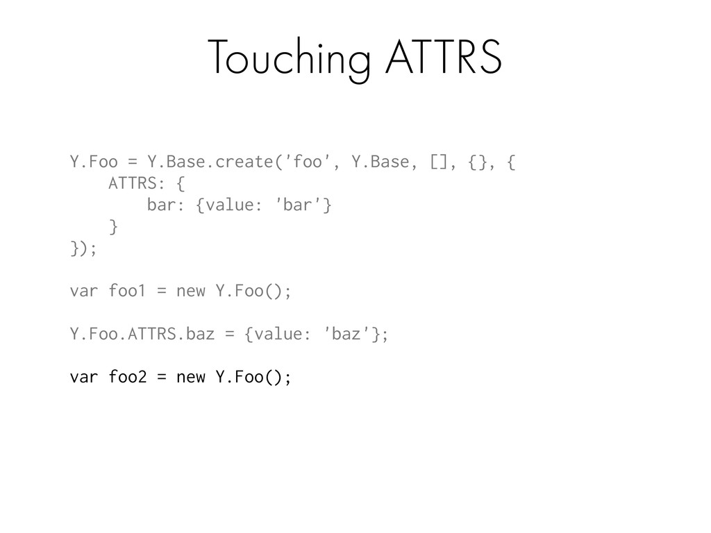 Touching ATTRS Y.Foo = Y.Base.create('foo', Y.B...