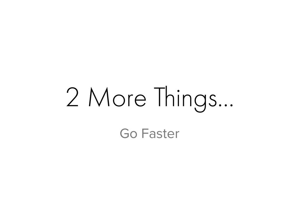 2 More Things… Go Faster