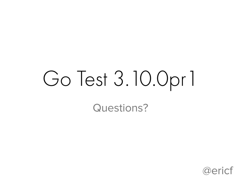 Go Test 3.10.0pr1 Questions? @ericf