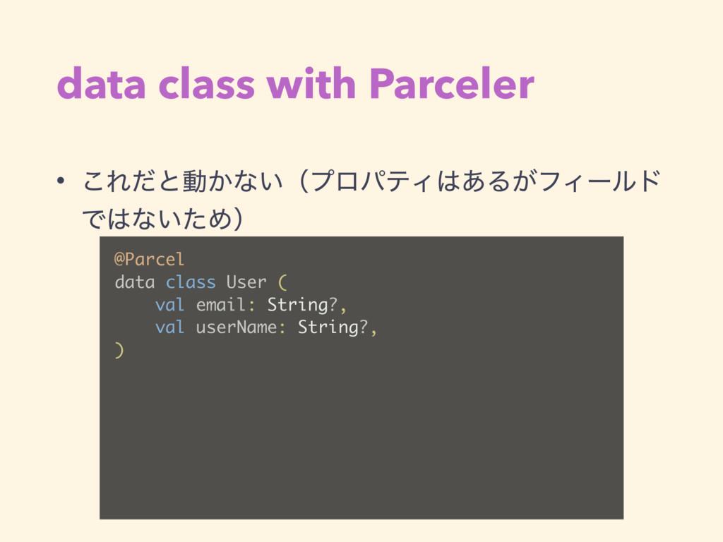 data class with Parceler • ͜Εͩͱಈ͔ͳ͍ʢϓϩύςΟ͋Δ͕ϑΟ...
