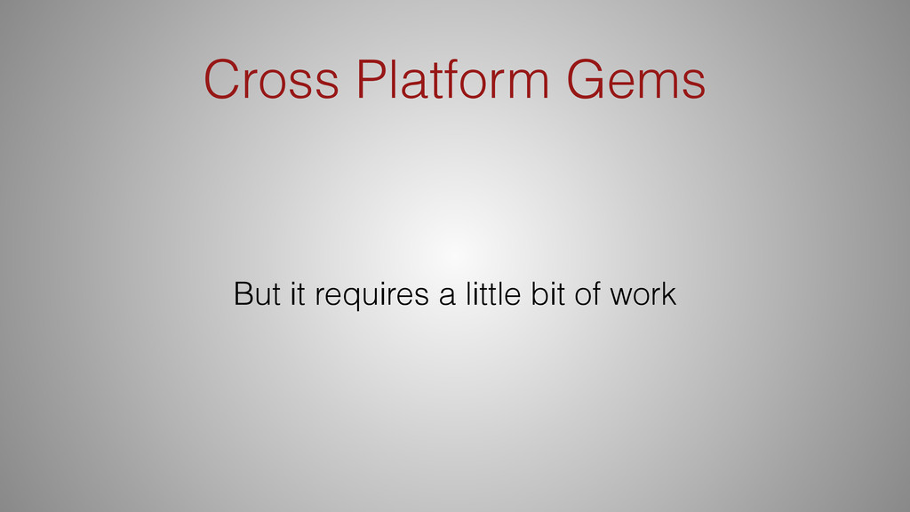 Cross Platform Gems But it requires a little bi...