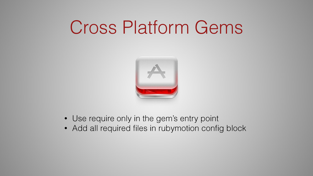 Cross Platform Gems • Use require only in the g...