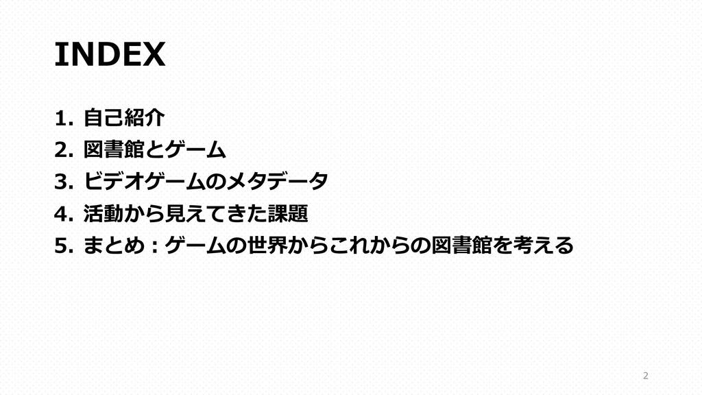 INDEX 1. ⾃⼰紹介 2. 図書館とゲーム 3. ビデオゲームのメタデータ 4. 活動か...