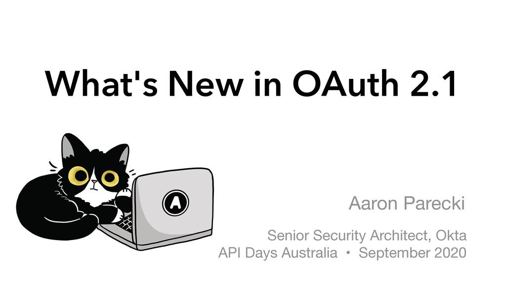 What's New in OAuth 2.1 Aaron Parecki Senior Se...