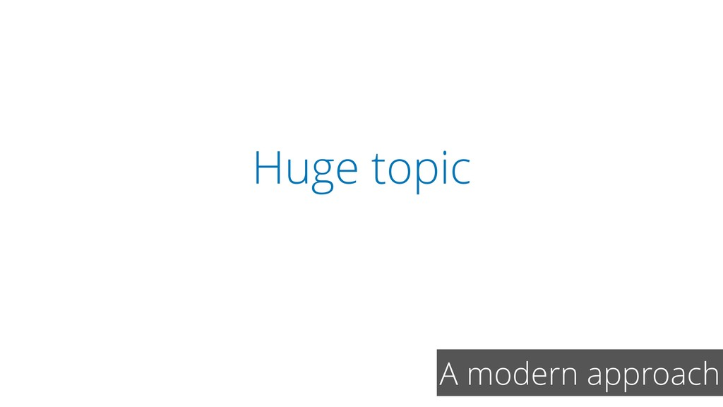 Huge topic A modern approach