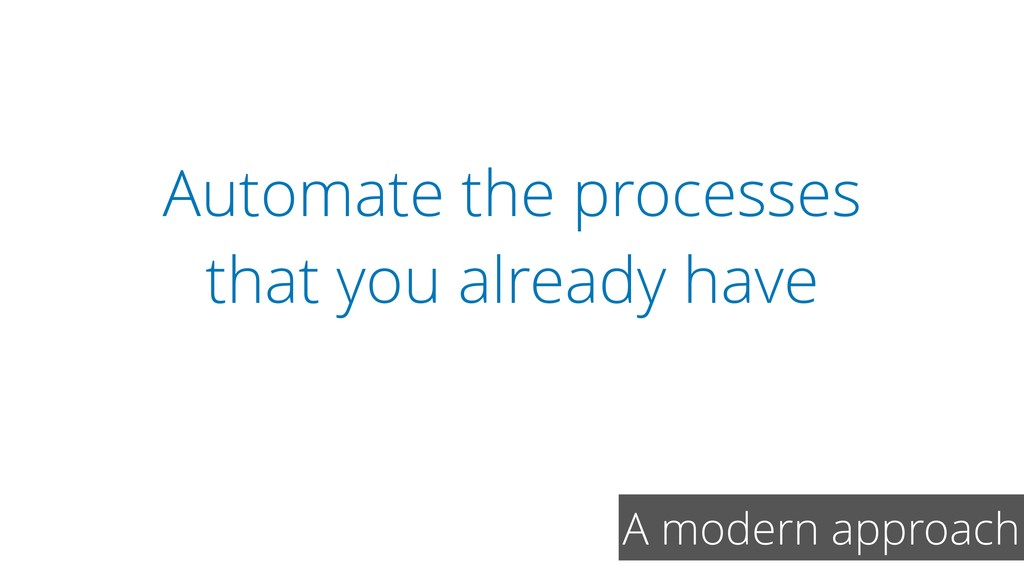 Automate the processes that you already have A ...