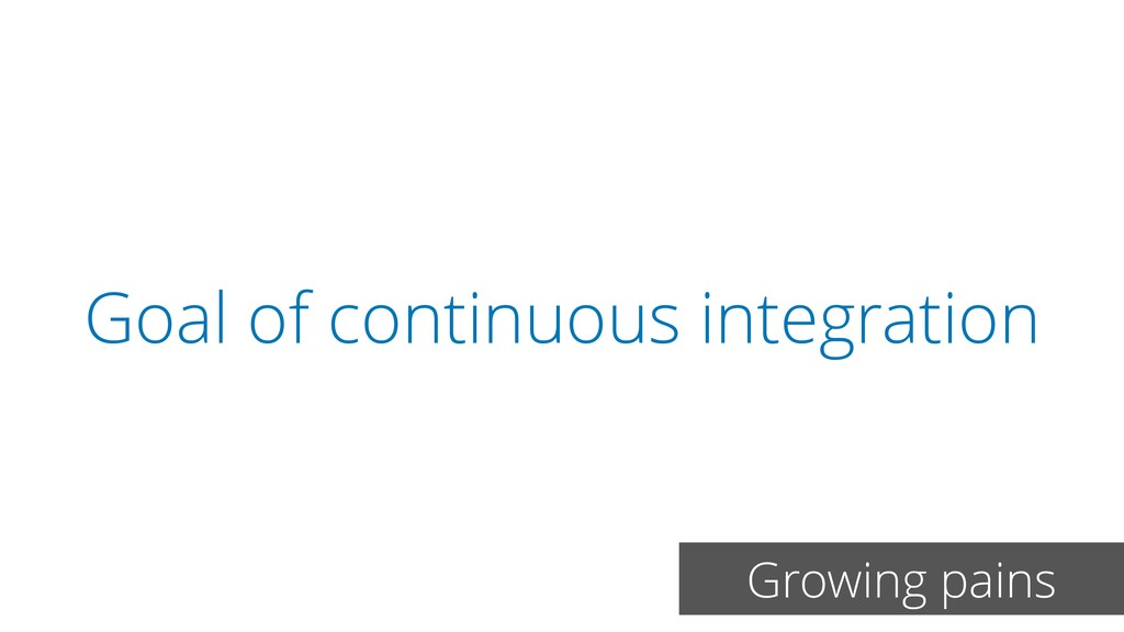 Goal of continuous integration Growing pains