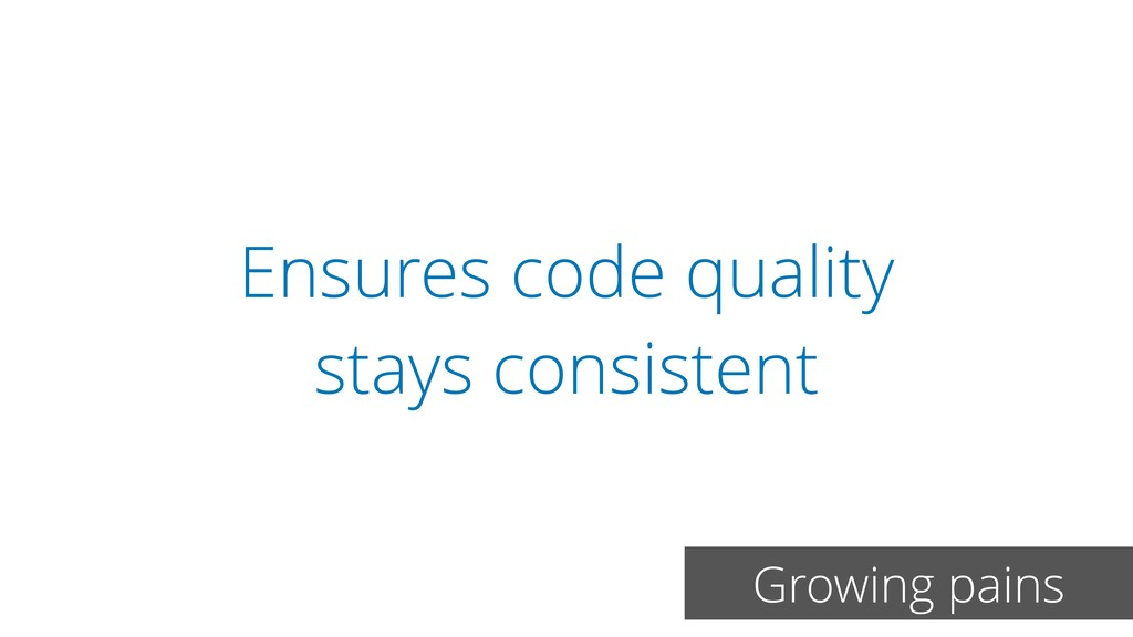 Ensures code quality stays consistent Growing p...