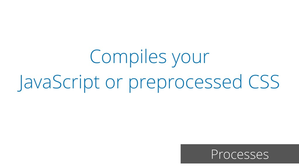 Compiles your JavaScript or preprocessed CSS Pr...