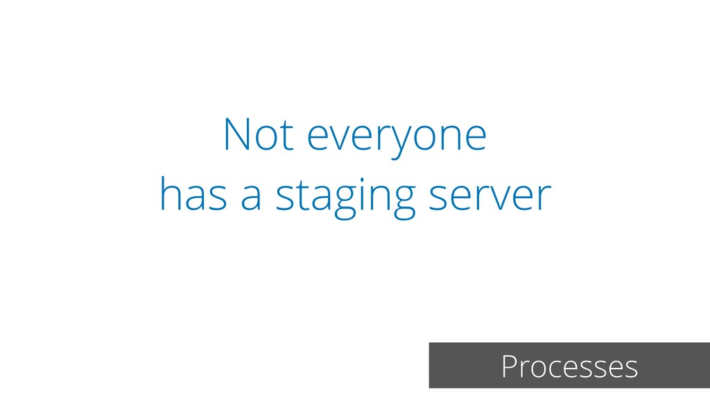 Not everyone has a staging server Processes