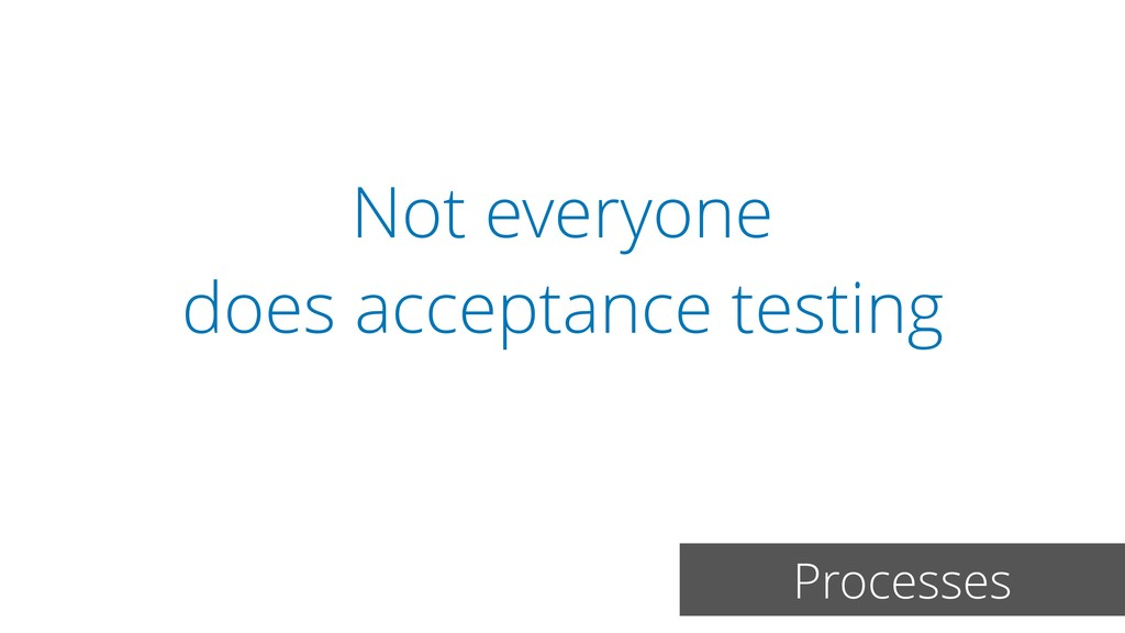 Not everyone does acceptance testing Processes