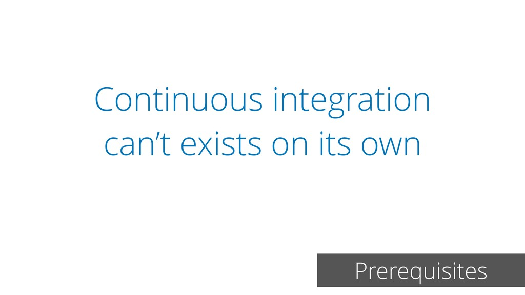 Continuous integration can't exists on its own ...