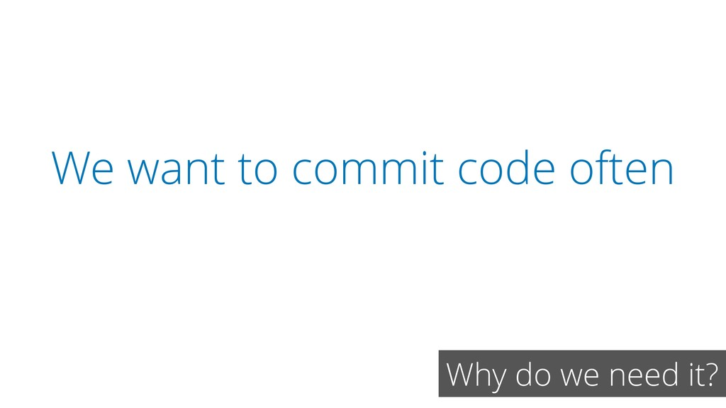 We want to commit code often Why do we need it?