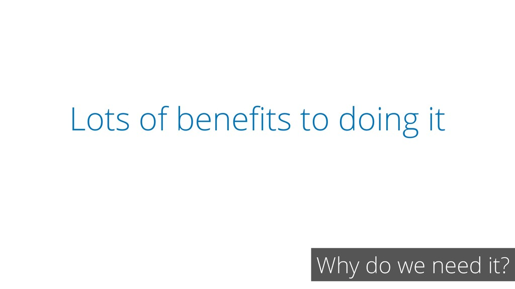 Lots of benefits to doing it Why do we need it?