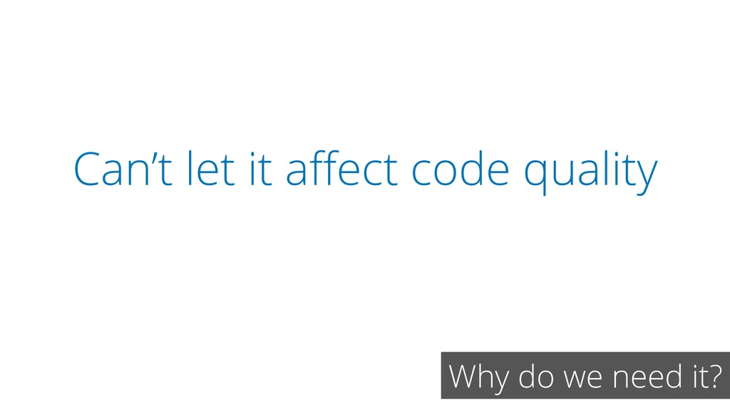 Can't let it affect code quality Why do we need ...