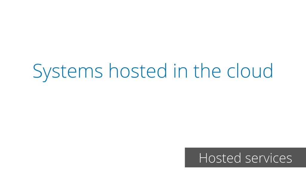 Systems hosted in the cloud Hosted services