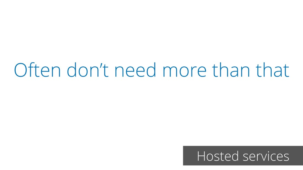 Often don't need more than that Hosted services
