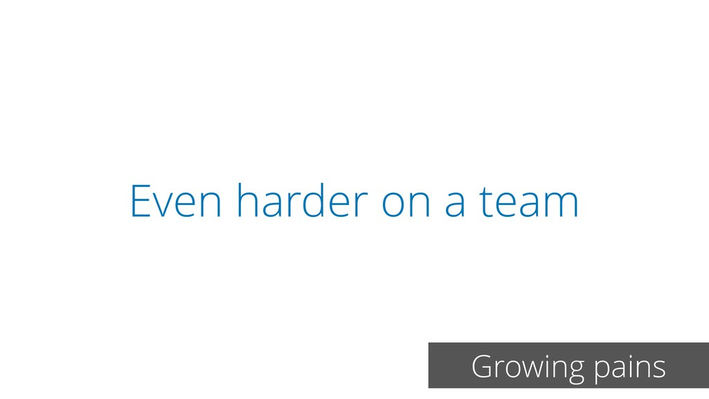 Even harder on a team Growing pains