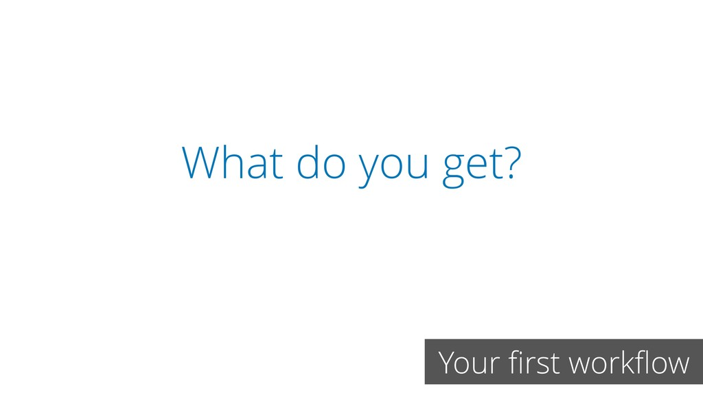 What do you get? Your first workflow