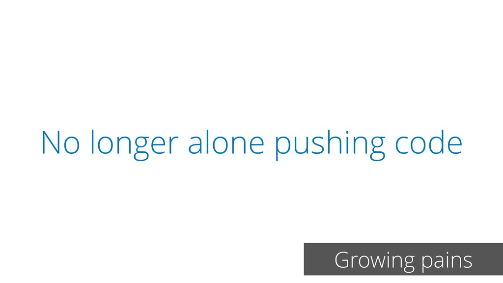 No longer alone pushing code Growing pains