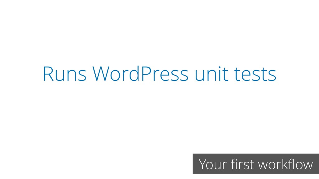 Runs WordPress unit tests Your first workflow