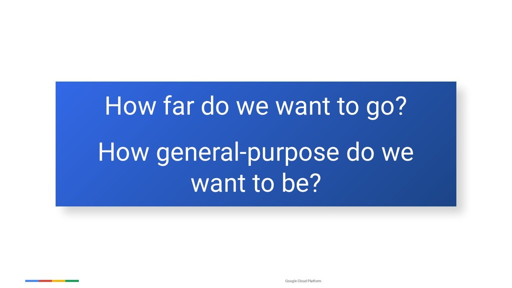 Google Cloud Platform How far do we want to go?...