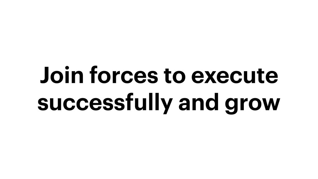 Join forces to execute successfully and grow