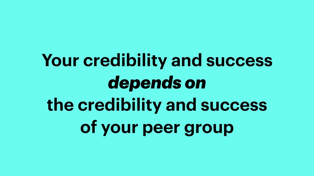 Your credibility and success depends on the cre...
