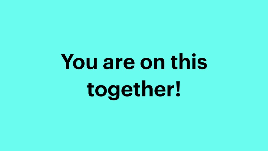 You are on this together!