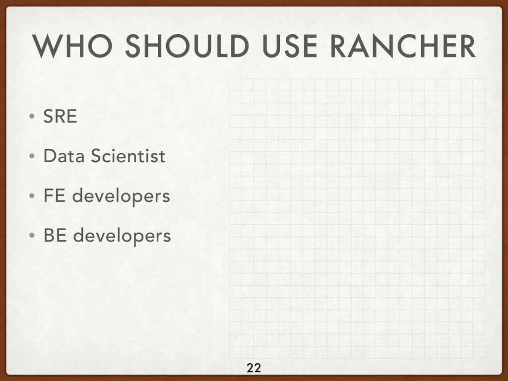 WHO SHOULD USE RANCHER • SRE • Data Scientist •...