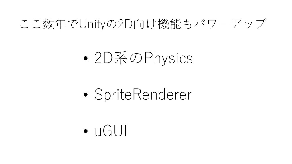 ここ数年でUnityの2D向け機能もパワーアップ • 2D系のPhysics • Sprite...