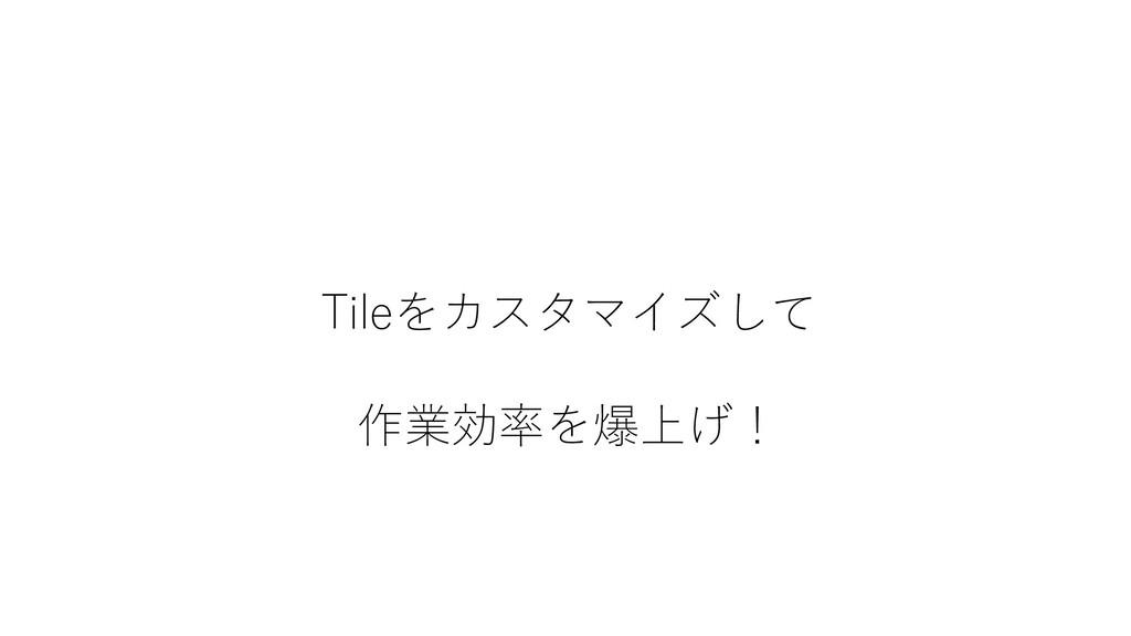 Tileをカスタマイズして 作業効率を爆上げ!