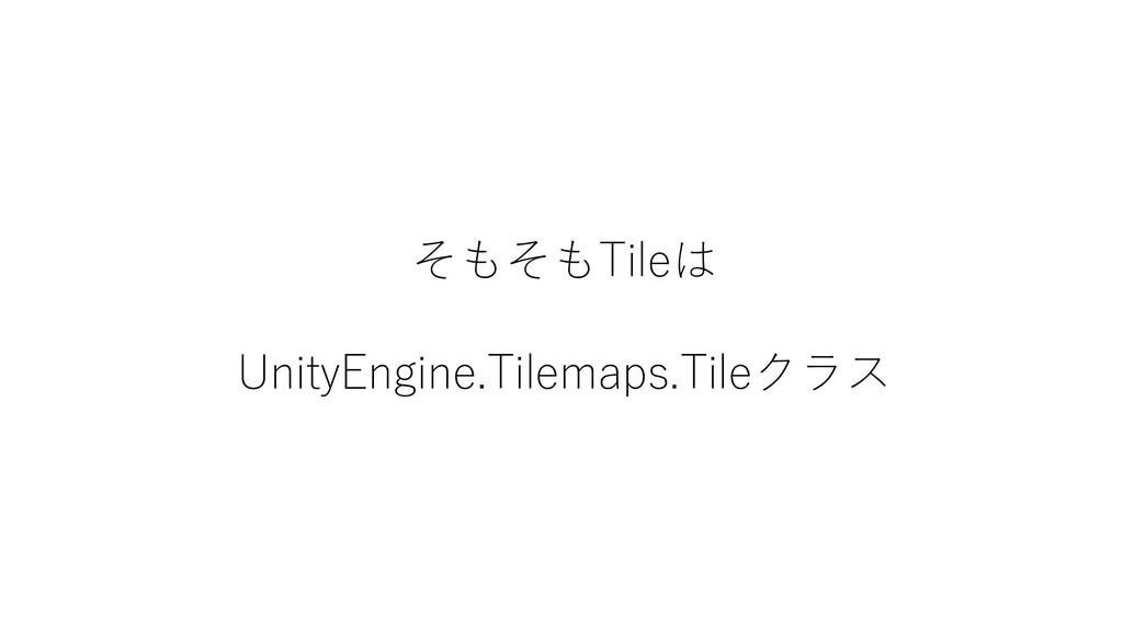 そもそもTileは UnityEngine.Tilemaps.Tileクラス